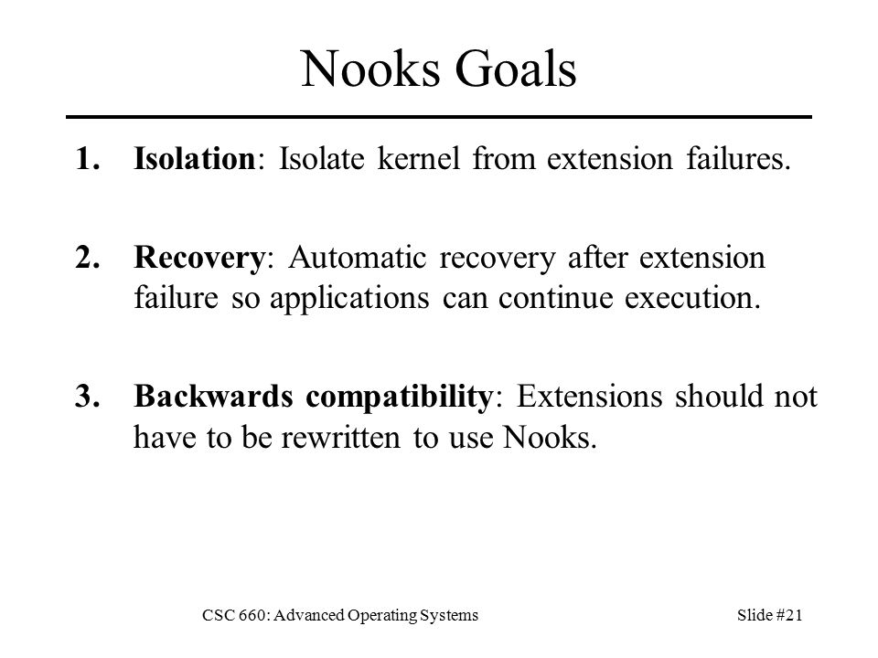 CSC 660: Advanced Operating SystemsSlide #21 Nooks Goals 1.Isolation: Isolate kernel from extension failures.