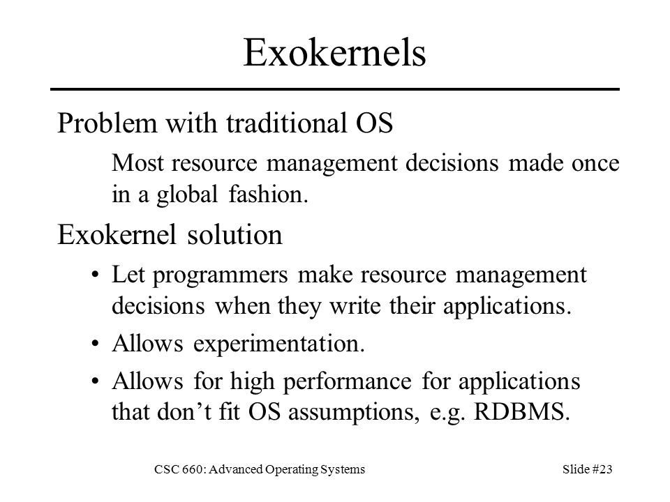 CSC 660: Advanced Operating SystemsSlide #23 Exokernels Problem with traditional OS Most resource management decisions made once in a global fashion.