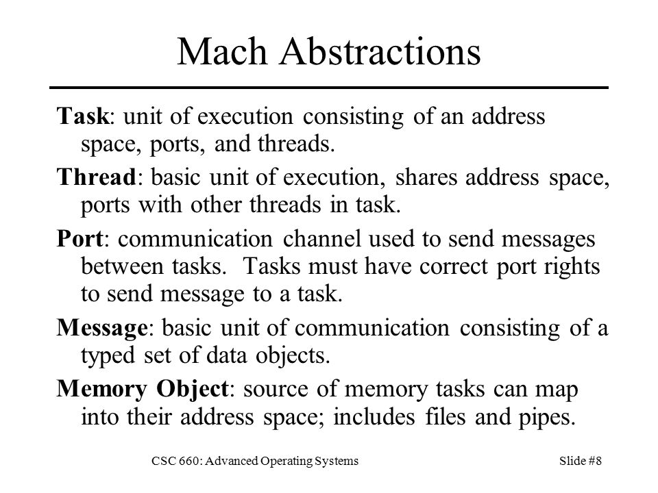 CSC 660: Advanced Operating SystemsSlide #8 Mach Abstractions Task: unit of execution consisting of an address space, ports, and threads.