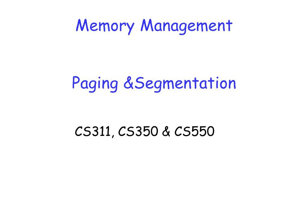 Memory Management Paging &Segmentation CS311, CS350 & CS550