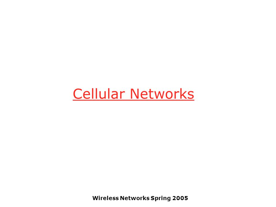 Wireless Networks Spring 2005 Cellular Networks