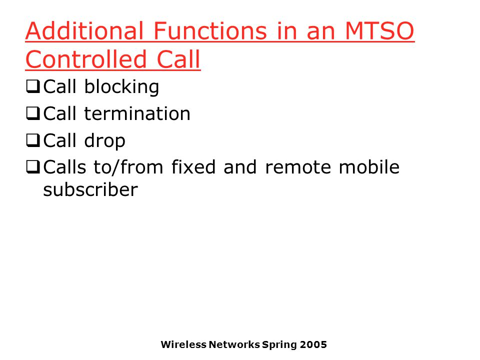 Wireless Networks Spring 2005 Additional Functions in an MTSO Controlled Call  Call blocking  Call termination  Call drop  Calls to/from fixed and remote mobile subscriber