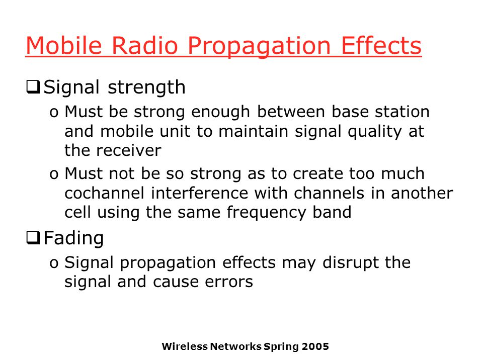 Wireless Networks Spring 2005 Mobile Radio Propagation Effects  Signal strength oMust be strong enough between base station and mobile unit to mainta