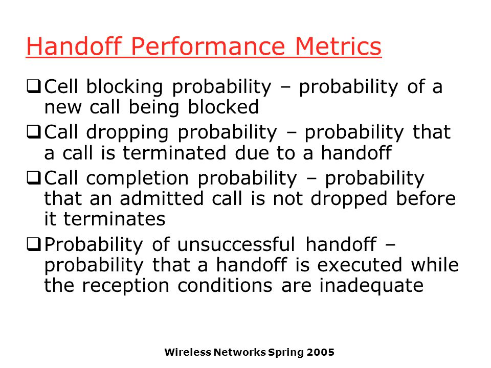 Wireless Networks Spring 2005 Handoff Performance Metrics  Cell blocking probability – probability of a new call being blocked  Call dropping probab