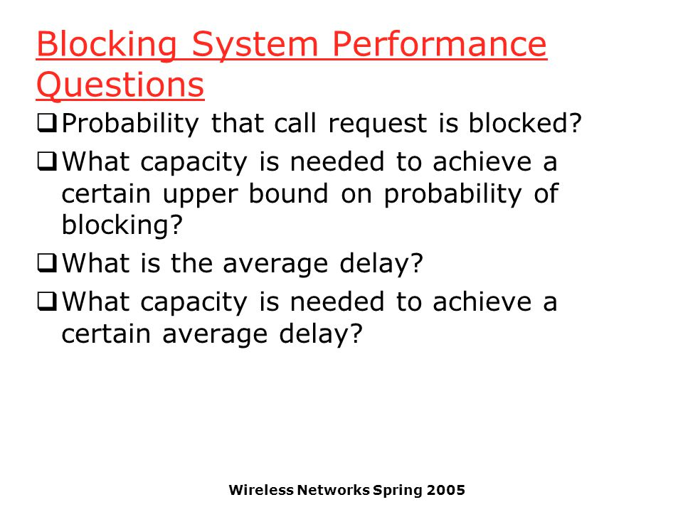 Wireless Networks Spring 2005 Blocking System Performance Questions  Probability that call request is blocked?  What capacity is needed to achieve a