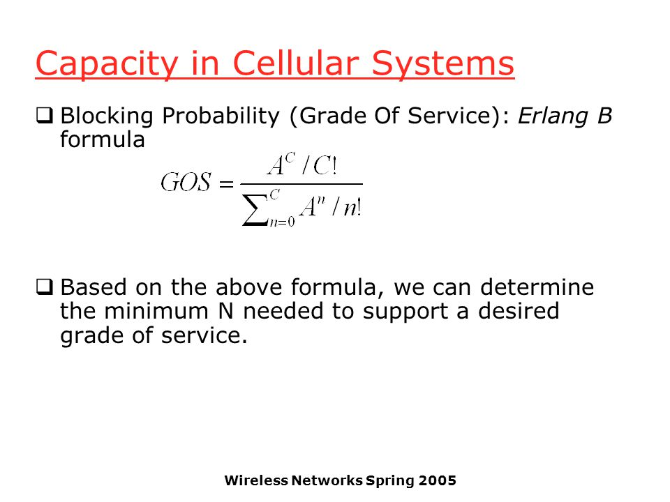 Wireless Networks Spring 2005 Capacity in Cellular Systems  Blocking Probability (Grade Of Service): Erlang B formula  Based on the above formula, we can determine the minimum N needed to support a desired grade of service.