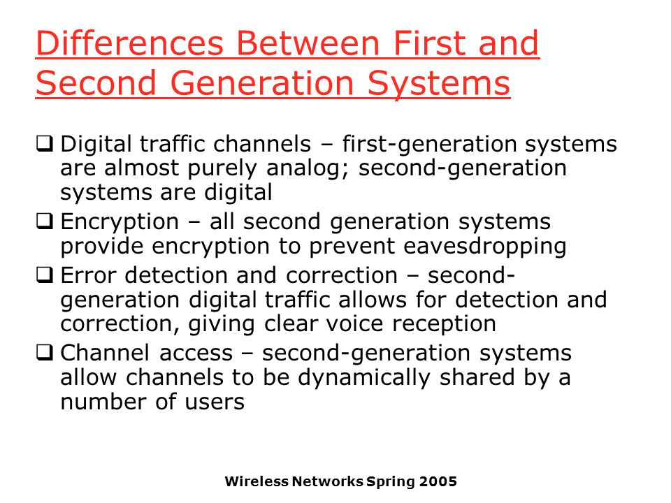 Wireless Networks Spring 2005 Differences Between First and Second Generation Systems  Digital traffic channels – first-generation systems are almost