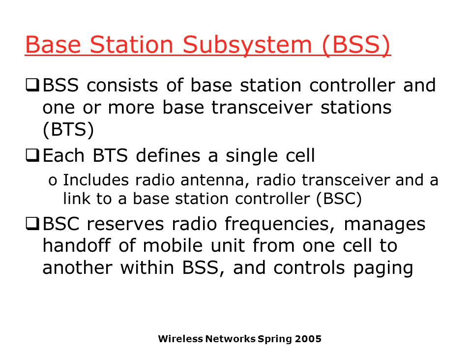 Wireless Networks Spring 2005 Base Station Subsystem (BSS)  BSS consists of base station controller and one or more base transceiver stations (BTS)  Each BTS defines a single cell oIncludes radio antenna, radio transceiver and a link to a base station controller (BSC)  BSC reserves radio frequencies, manages handoff of mobile unit from one cell to another within BSS, and controls paging
