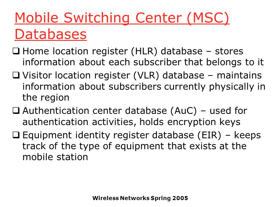 Wireless Networks Spring 2005 Mobile Switching Center (MSC) Databases  Home location register (HLR) database – stores information about each subscrib