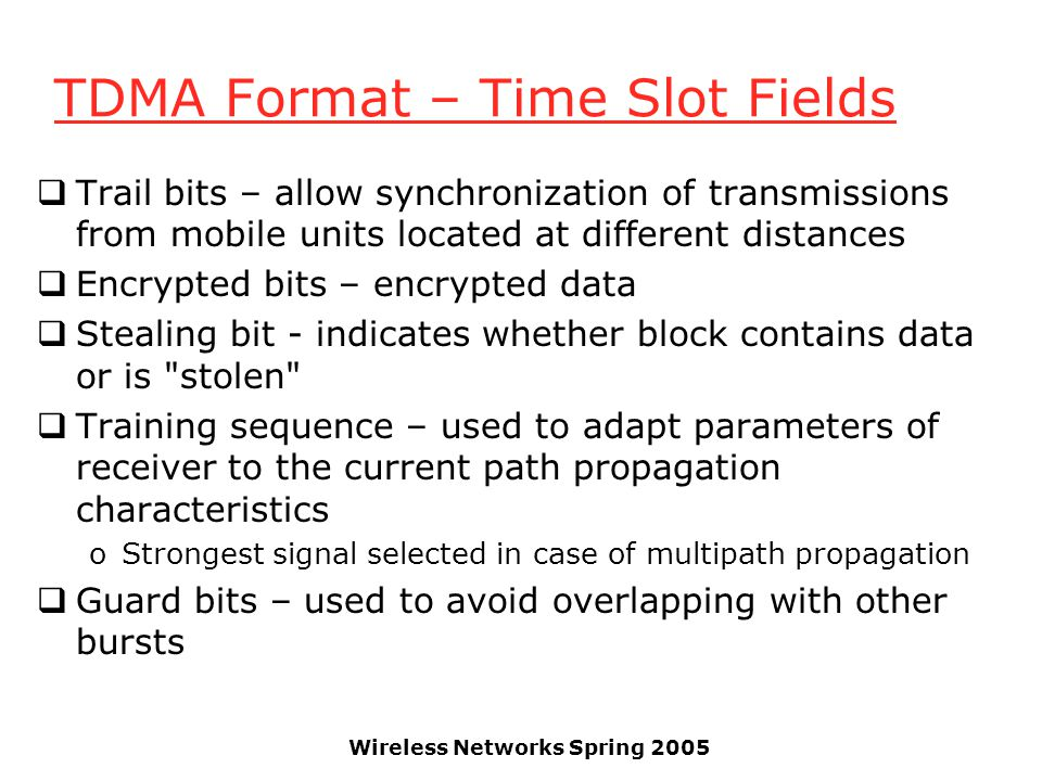 Wireless Networks Spring 2005 TDMA Format – Time Slot Fields  Trail bits – allow synchronization of transmissions from mobile units located at differ