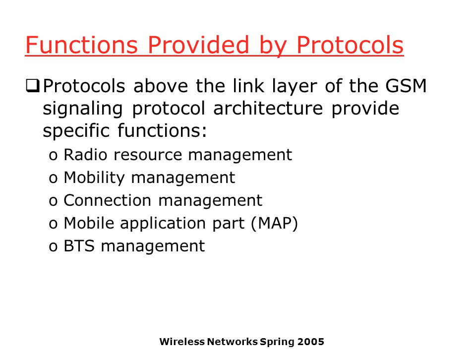 Wireless Networks Spring 2005 Functions Provided by Protocols  Protocols above the link layer of the GSM signaling protocol architecture provide specific functions: oRadio resource management oMobility management oConnection management oMobile application part (MAP) oBTS management