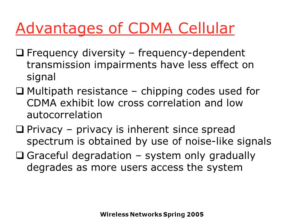 Wireless Networks Spring 2005 Advantages of CDMA Cellular  Frequency diversity – frequency-dependent transmission impairments have less effect on signal  Multipath resistance – chipping codes used for CDMA exhibit low cross correlation and low autocorrelation  Privacy – privacy is inherent since spread spectrum is obtained by use of noise-like signals  Graceful degradation – system only gradually degrades as more users access the system