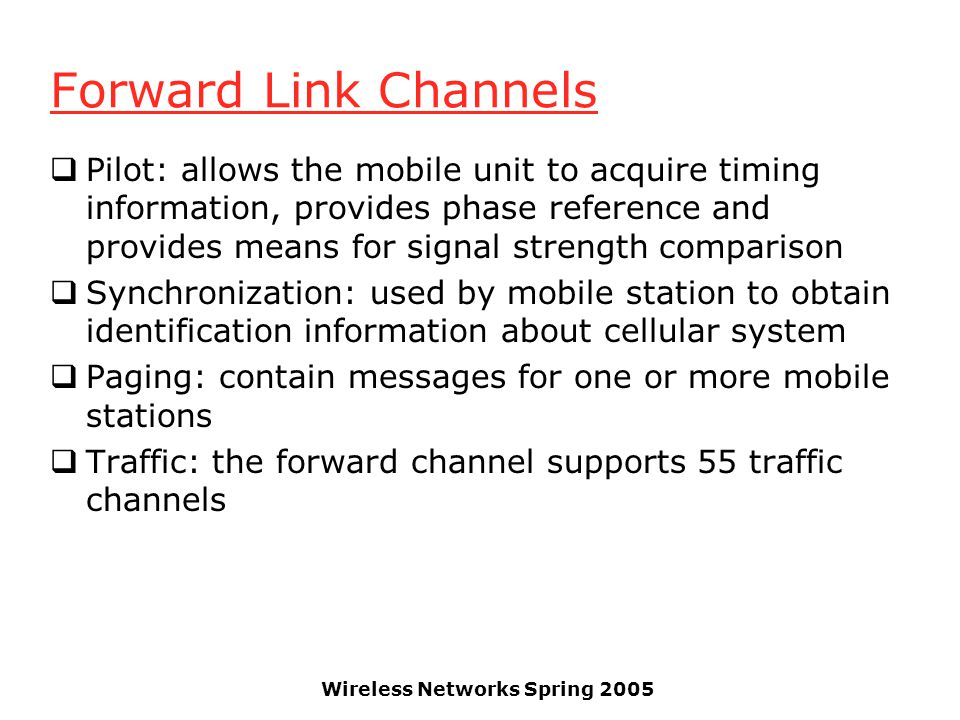 Wireless Networks Spring 2005 Forward Link Channels  Pilot: allows the mobile unit to acquire timing information, provides phase reference and provid