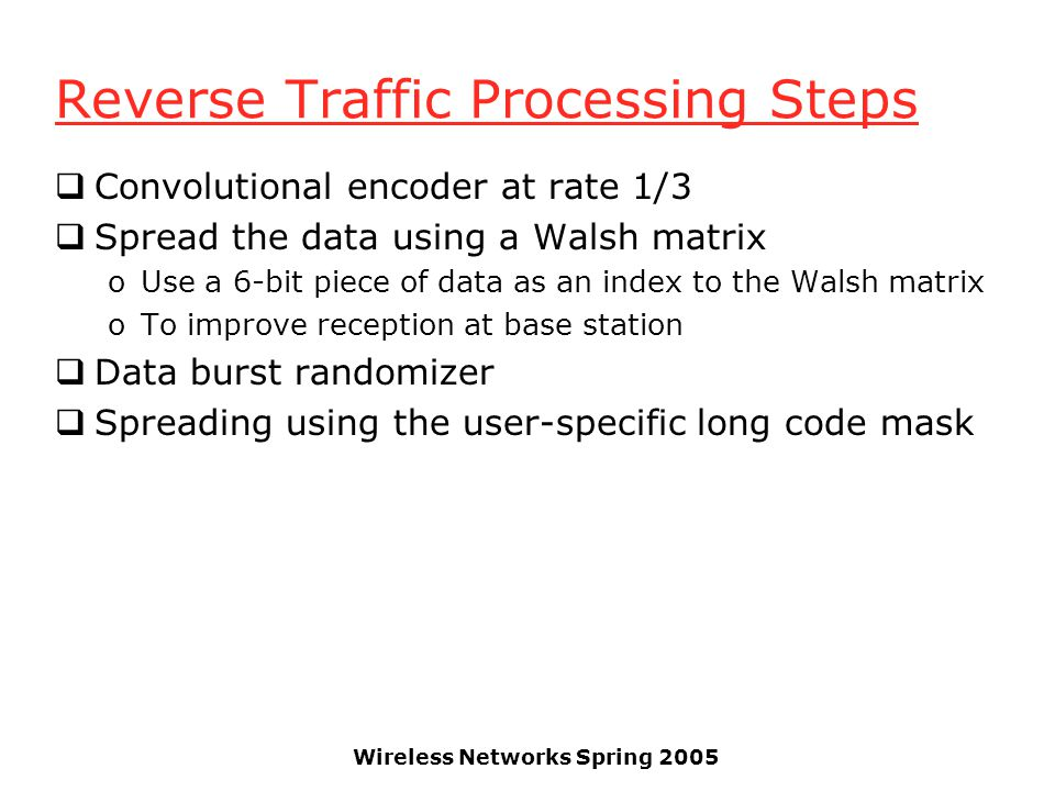 Wireless Networks Spring 2005 Reverse Traffic Processing Steps  Convolutional encoder at rate 1/3  Spread the data using a Walsh matrix oUse a 6-bit piece of data as an index to the Walsh matrix oTo improve reception at base station  Data burst randomizer  Spreading using the user-specific long code mask