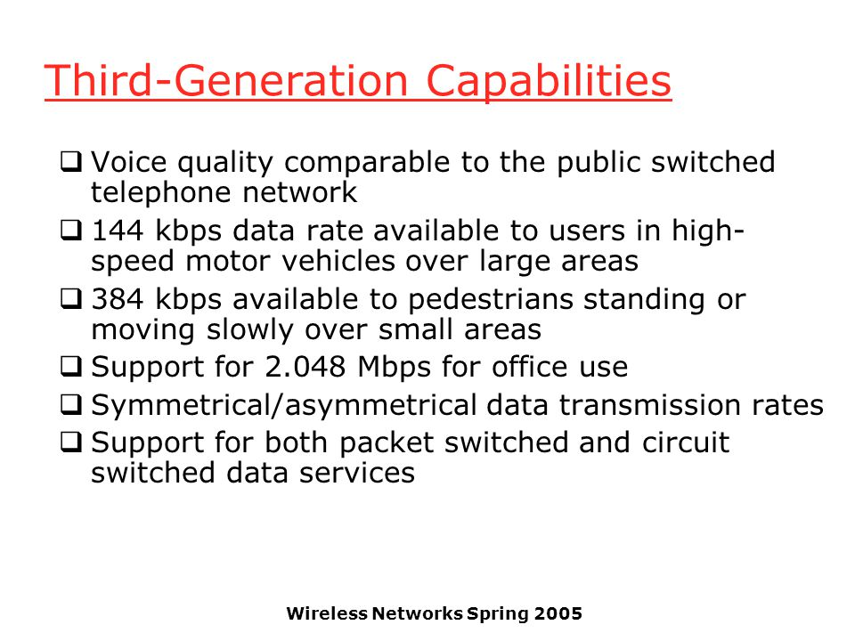 Wireless Networks Spring 2005 Third-Generation Capabilities  Voice quality comparable to the public switched telephone network  144 kbps data rate a