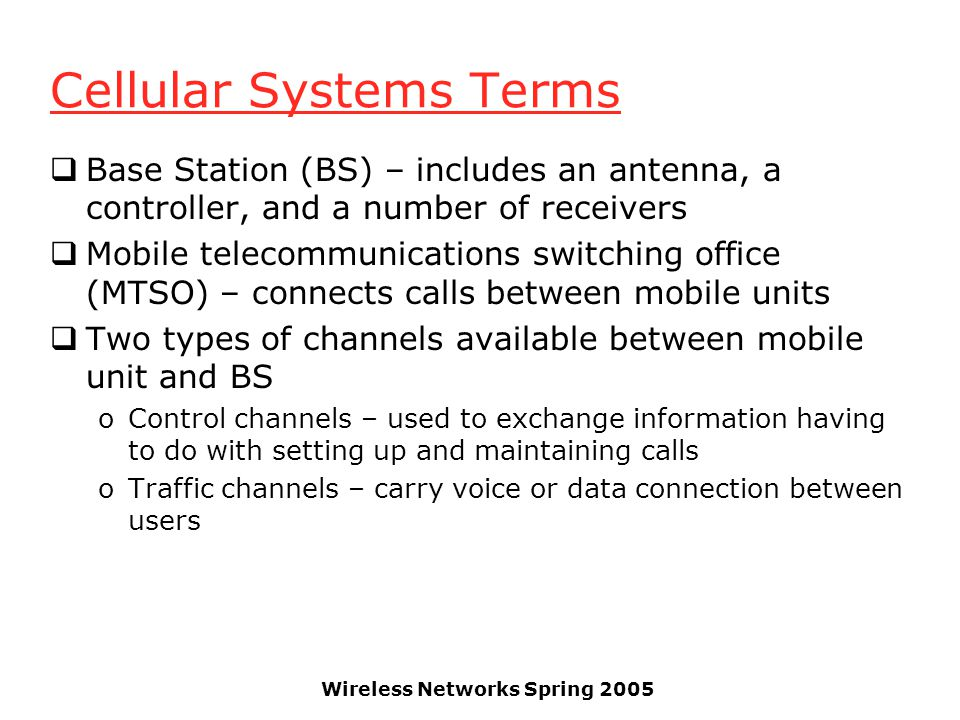Wireless Networks Spring 2005 Cellular Systems Terms  Base Station (BS) – includes an antenna, a controller, and a number of receivers  Mobile telec