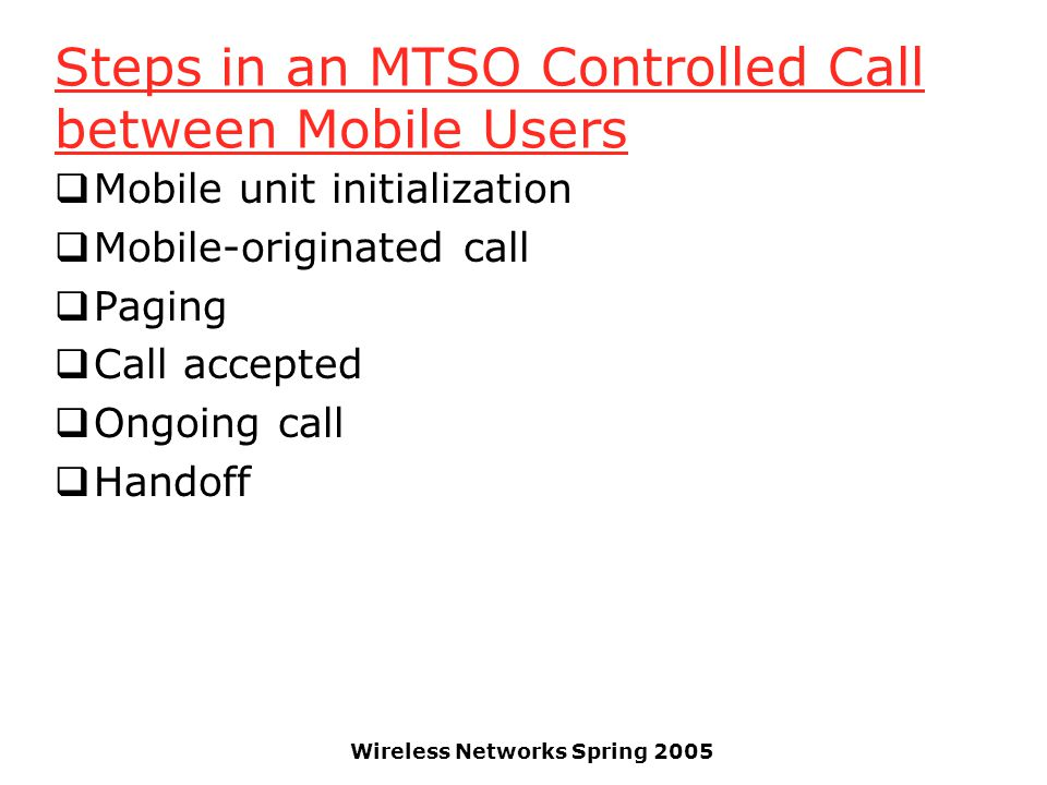 Wireless Networks Spring 2005 Steps in an MTSO Controlled Call between Mobile Users  Mobile unit initialization  Mobile-originated call  Paging  C