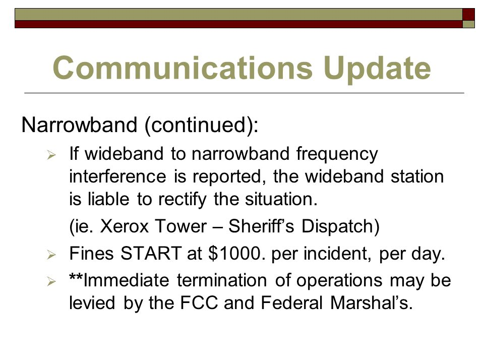 Communications Update Narrowband (continued):  If wideband to narrowband frequency interference is reported, the wideband station is liable to rectif