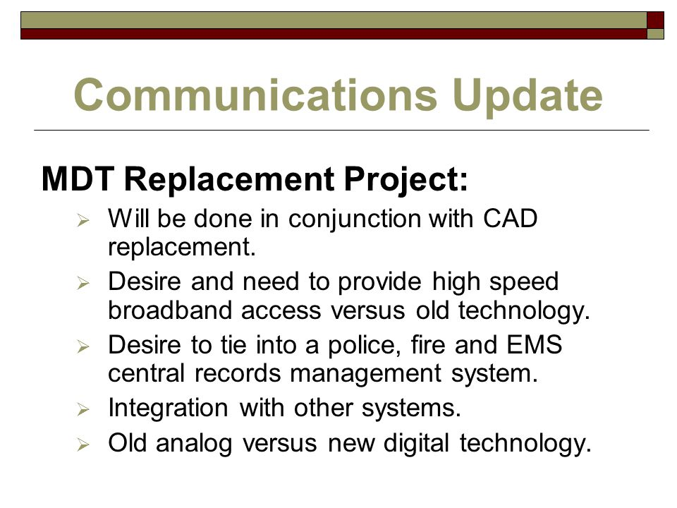 Communications Update MDT Replacement Project:  Will be done in conjunction with CAD replacement.