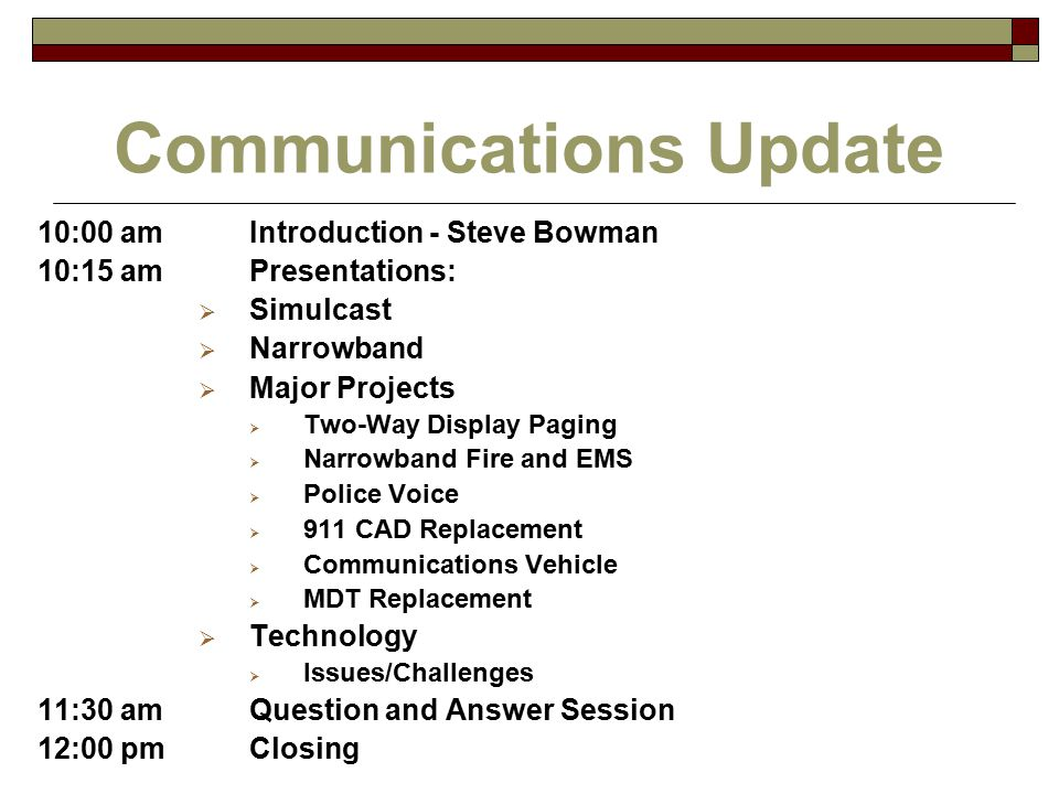 10:00 amIntroduction - Steve Bowman 10:15 amPresentations:  Simulcast  Narrowband  Major Projects  Two-Way Display Paging  Narrowband Fire and EMS  Police Voice  911 CAD Replacement  Communications Vehicle  MDT Replacement  Technology  Issues/Challenges 11:30 amQuestion and Answer Session 12:00 pmClosing