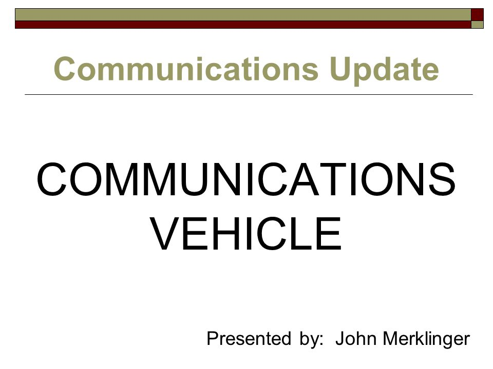 Communications Update COMMUNICATIONS VEHICLE Presented by: John Merklinger