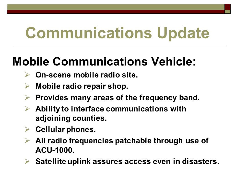 Communications Update Mobile Communications Vehicle:  On-scene mobile radio site.  Mobile radio repair shop.  Provides many areas of the frequency