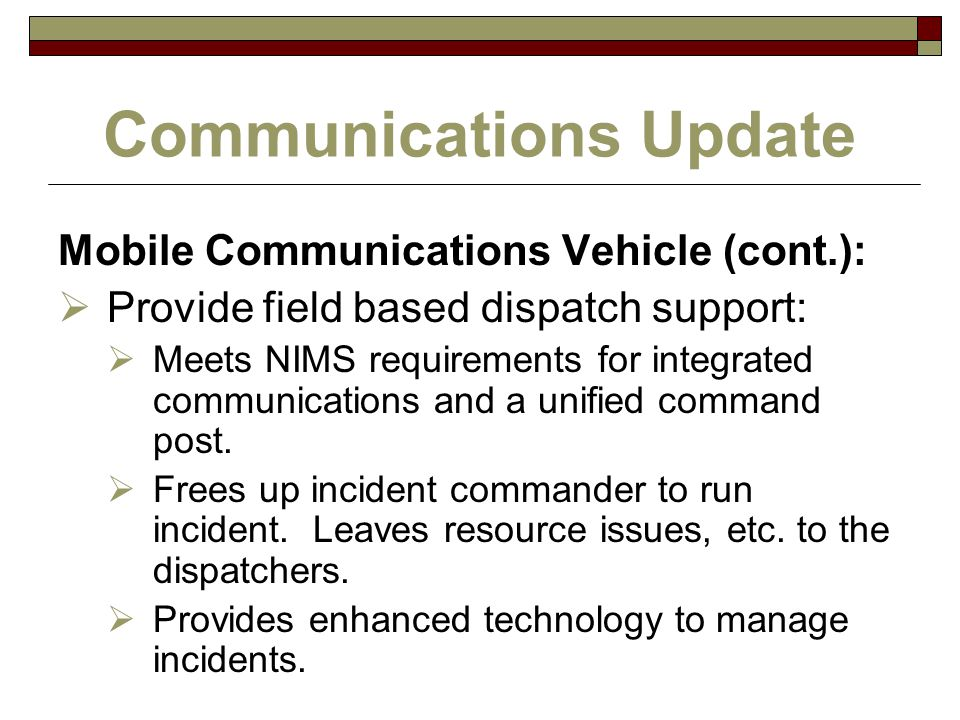 Communications Update Mobile Communications Vehicle (cont.):  Provide field based dispatch support:  Meets NIMS requirements for integrated communic