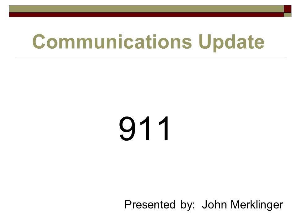 Communications Update 911 Presented by: John Merklinger