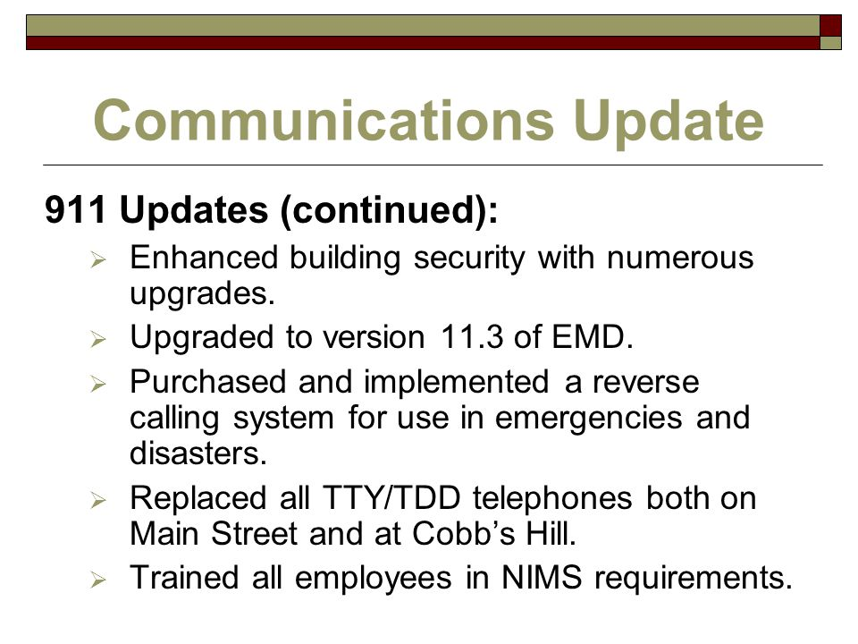 Communications Update 911 Updates (continued):  Enhanced building security with numerous upgrades.  Upgraded to version 11.3 of EMD.  Purchased and