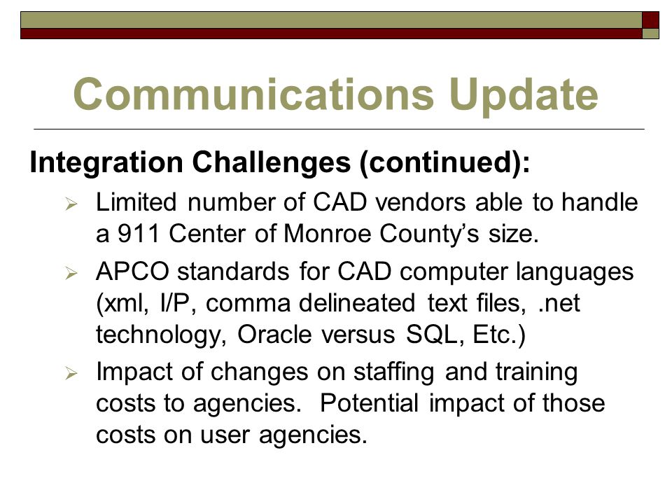 Communications Update Integration Challenges (continued):  Limited number of CAD vendors able to handle a 911 Center of Monroe County's size.  APCO