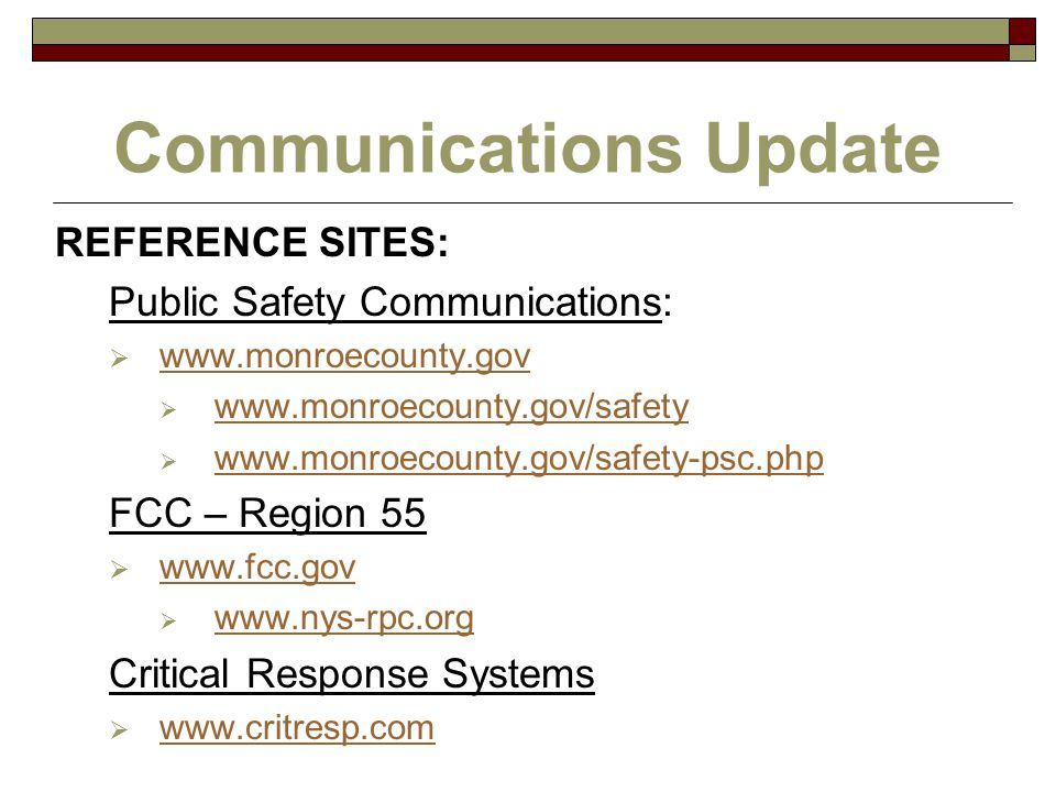 Communications Update REFERENCE SITES: Public Safety Communications:  www.monroecounty.gov www.monroecounty.gov  www.monroecounty.gov/safety www.monroecounty.gov/safety  www.monroecounty.gov/safety-psc.php www.monroecounty.gov/safety-psc.php FCC – Region 55  www.fcc.gov www.fcc.gov  www.nys-rpc.org www.nys-rpc.org Critical Response Systems  www.critresp.com www.critresp.com