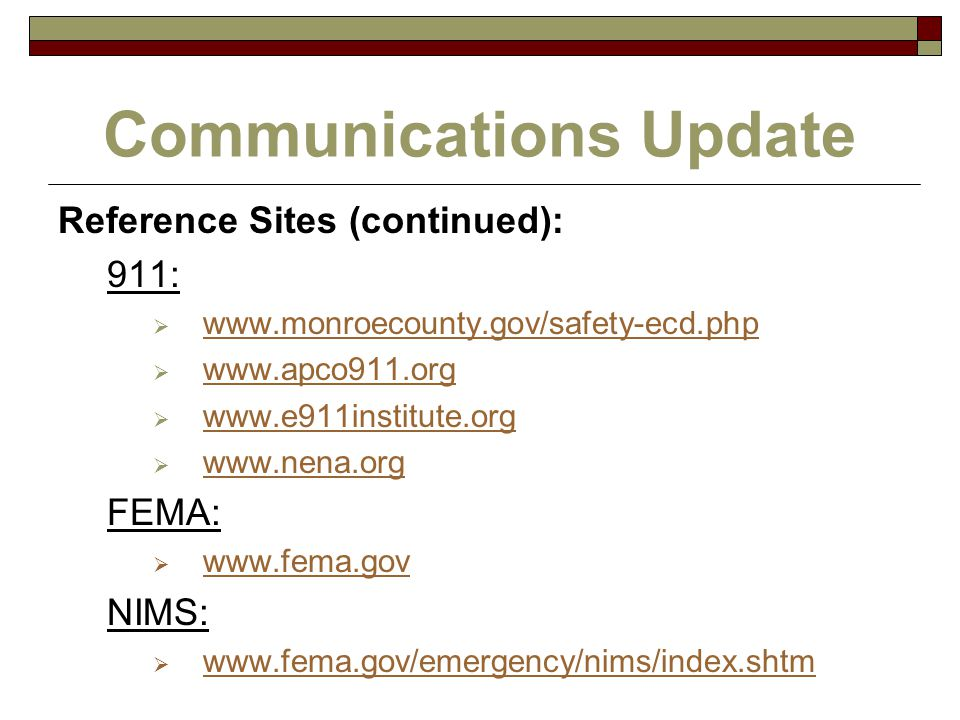 Communications Update Reference Sites (continued): 911:  www.monroecounty.gov/safety-ecd.php www.monroecounty.gov/safety-ecd.php  www.apco911.org www.apco911.org  www.e911institute.org www.e911institute.org  www.nena.org www.nena.org FEMA:  www.fema.gov www.fema.gov NIMS:  www.fema.gov/emergency/nims/index.shtm www.fema.gov/emergency/nims/index.shtm
