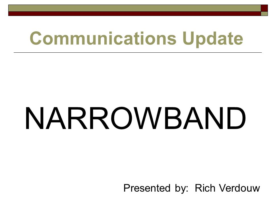 Communications Update NARROWBAND Presented by: Rich Verdouw