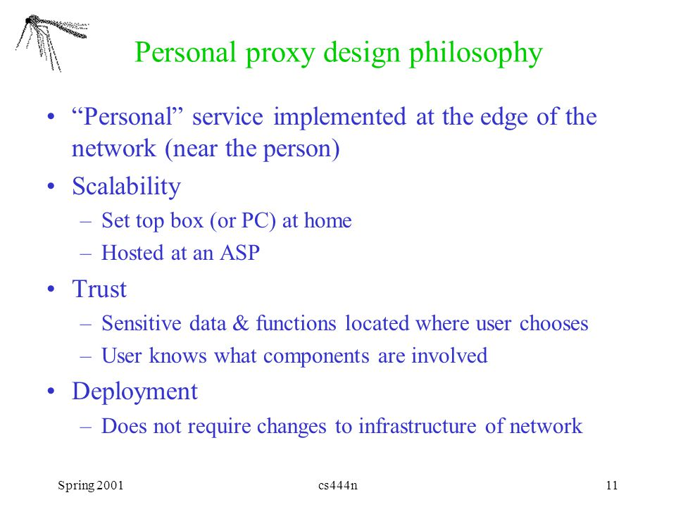 "Spring 2001cs444n11 Personal proxy design philosophy ""Personal"" service implemented at the edge of the network (near the person) Scalability –Set top"