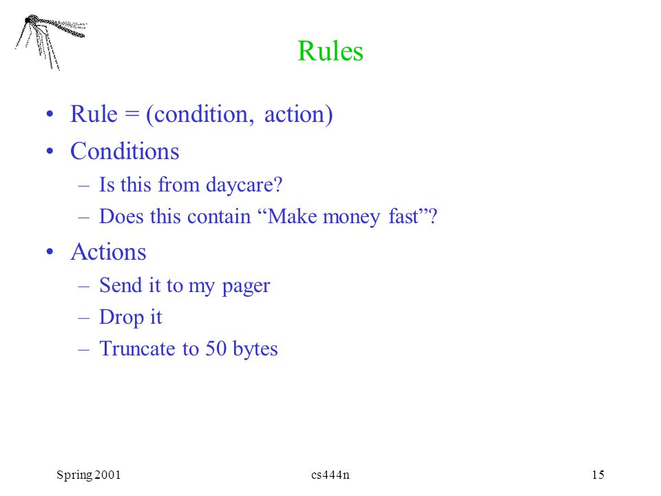 "Spring 2001cs444n15 Rules Rule = (condition, action) Conditions –Is this from daycare? –Does this contain ""Make money fast""? Actions –Send it to my pa"