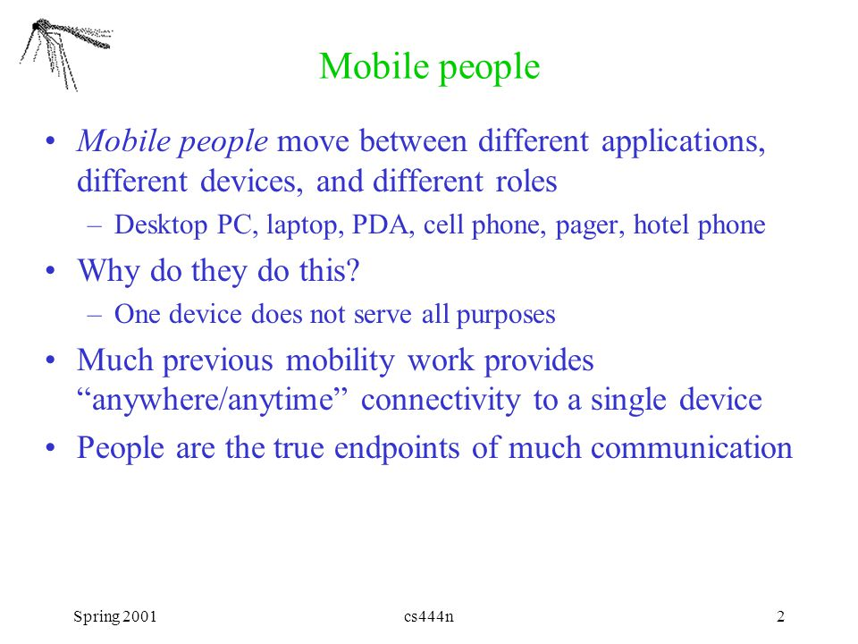 Spring 2001cs444n2 Mobile people Mobile people move between different applications, different devices, and different roles –Desktop PC, laptop, PDA, c