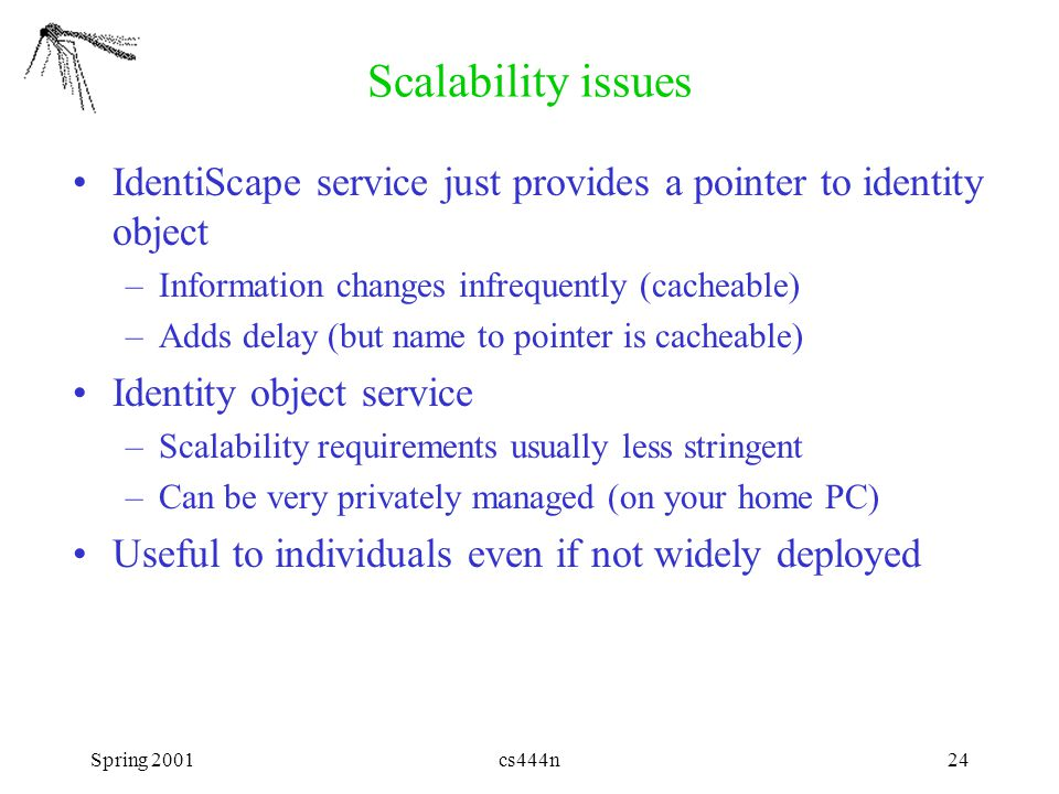 Spring 2001cs444n24 Scalability issues IdentiScape service just provides a pointer to identity object –Information changes infrequently (cacheable) –Adds delay (but name to pointer is cacheable) Identity object service –Scalability requirements usually less stringent –Can be very privately managed (on your home PC) Useful to individuals even if not widely deployed