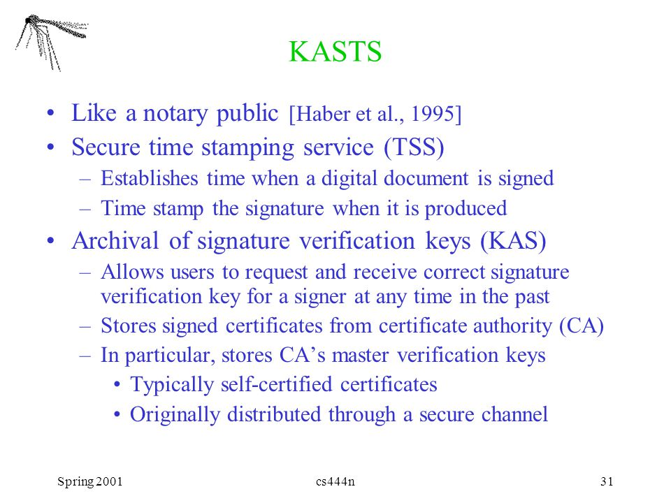 Spring 2001cs444n31 KASTS Like a notary public [Haber et al., 1995] Secure time stamping service (TSS) –Establishes time when a digital document is signed –Time stamp the signature when it is produced Archival of signature verification keys (KAS) –Allows users to request and receive correct signature verification key for a signer at any time in the past –Stores signed certificates from certificate authority (CA) –In particular, stores CA's master verification keys Typically self-certified certificates Originally distributed through a secure channel