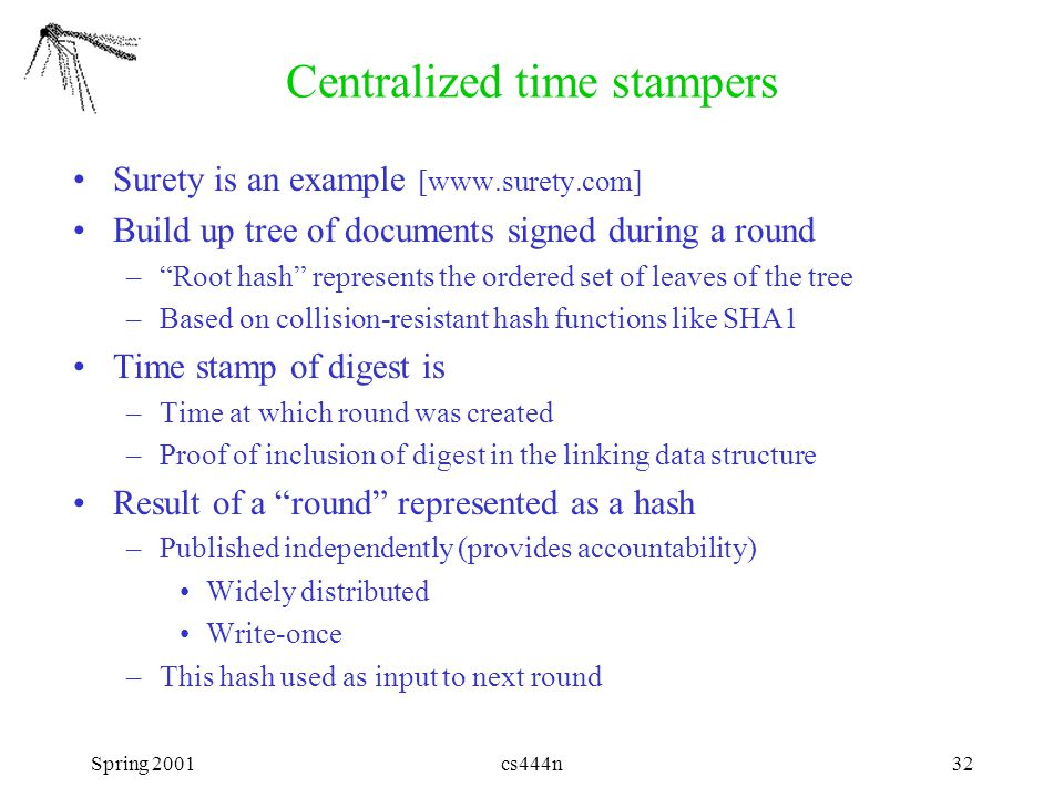 "Spring 2001cs444n32 Centralized time stampers Surety is an example [www.surety.com] Build up tree of documents signed during a round –""Root hash"" repr"
