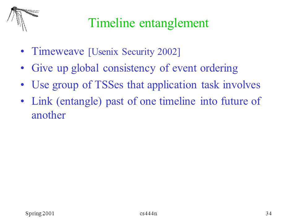 Spring 2001cs444n34 Timeline entanglement Timeweave [Usenix Security 2002] Give up global consistency of event ordering Use group of TSSes that application task involves Link (entangle) past of one timeline into future of another