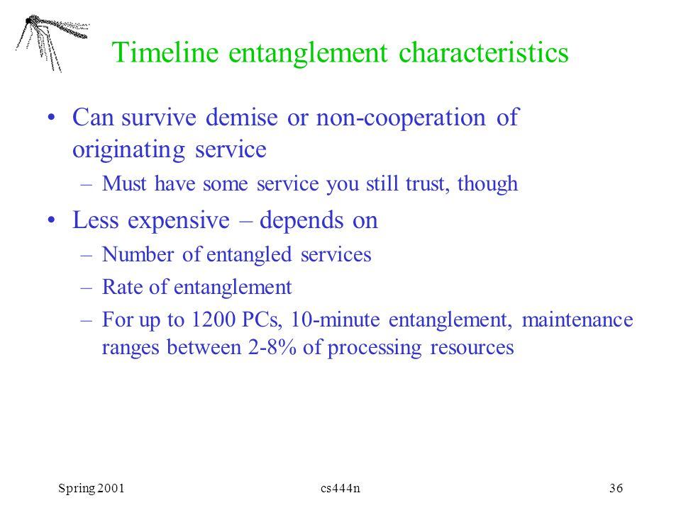 Spring 2001cs444n36 Timeline entanglement characteristics Can survive demise or non-cooperation of originating service –Must have some service you still trust, though Less expensive – depends on –Number of entangled services –Rate of entanglement –For up to 1200 PCs, 10-minute entanglement, maintenance ranges between 2-8% of processing resources