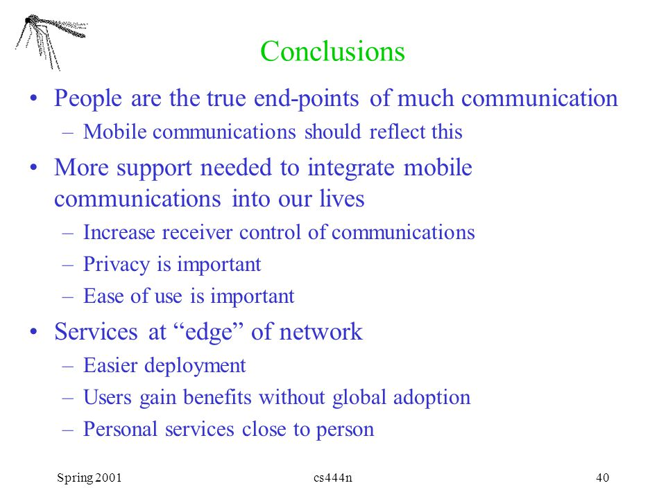 Spring 2001cs444n40 Conclusions People are the true end-points of much communication –Mobile communications should reflect this More support needed to integrate mobile communications into our lives –Increase receiver control of communications –Privacy is important –Ease of use is important Services at edge of network –Easier deployment –Users gain benefits without global adoption –Personal services close to person