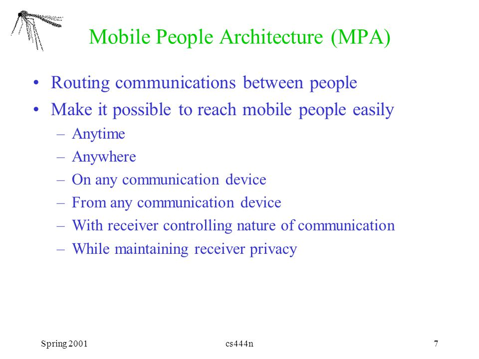 Spring 2001cs444n7 Mobile People Architecture (MPA) Routing communications between people Make it possible to reach mobile people easily –Anytime –Anywhere –On any communication device –From any communication device –With receiver controlling nature of communication –While maintaining receiver privacy