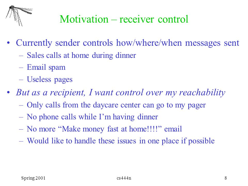 Spring 2001cs444n9 Motivation – privacy Sender may be able to infer receiver's location from the address or phone number that actually works –Email address me@myoffice.com –Home phone Once I give out direct addresses, I can't revoke them –I can only change them –Filtering callers must now be done for each application/address But as a recipient, I may want to keep my location or direct addresses a secret