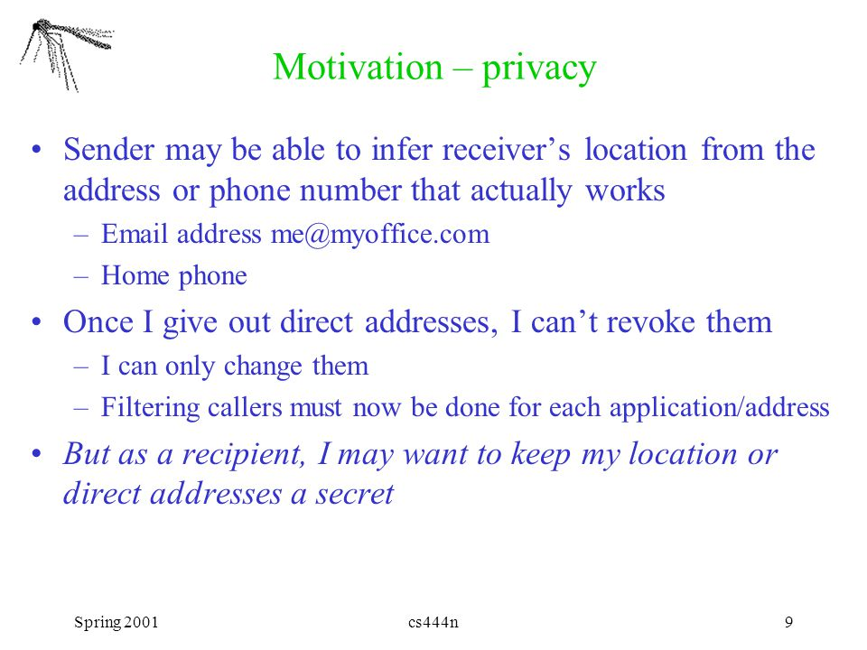 Spring 2001cs444n10 Personal proxy as person-level router Naming: Dan only knows Jane's name Mapping: Dan's phone uses Jane's name to look up her Proxy phone # & calls her there Routing: Her Proxy converts call to email & sends it to Jane's laptop jane.proxy@jane.org