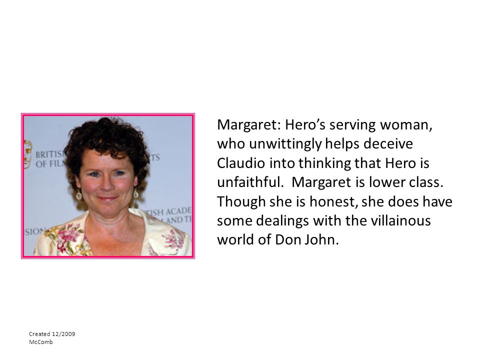 Created 12/2009 McComb Margaret: Hero's serving woman, who unwittingly helps deceive Claudio into thinking that Hero is unfaithful.