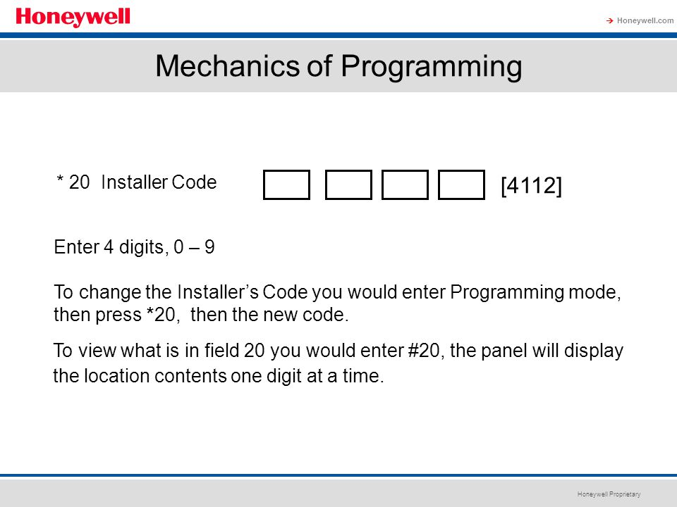 Honeywell Proprietary Honeywell.com  Mechanics of Programming * 20 Installer Code [4112] Enter 4 digits, 0 – 9 To change the Installer's Code you wou