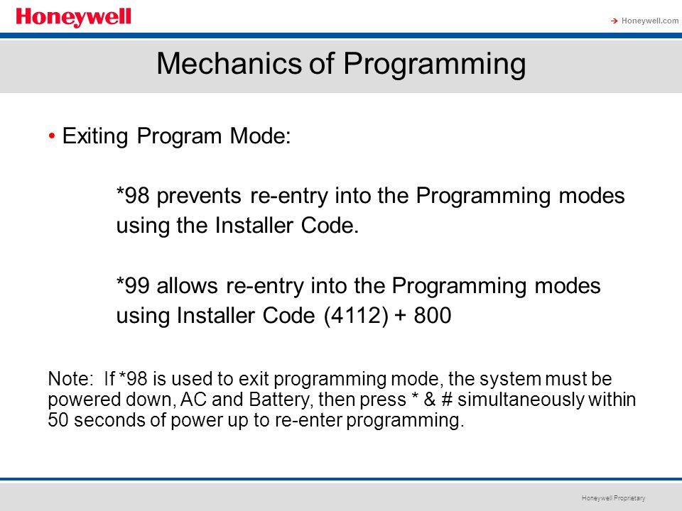 Honeywell Proprietary Honeywell.com  Mechanics of Programming Exiting Program Mode: *98 prevents re-entry into the Programming modes using the Instal