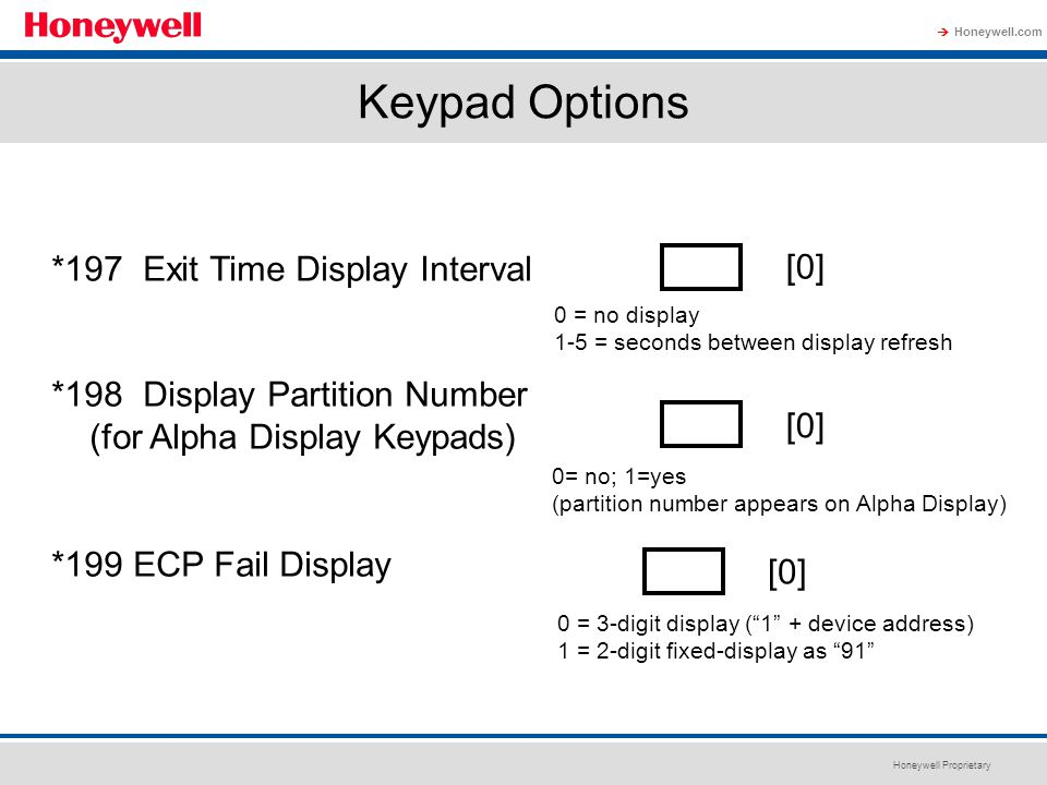 Honeywell Proprietary Honeywell.com  Keypad Options *197 Exit Time Display Interval *198 Display Partition Number (for Alpha Display Keypads) *199 EC