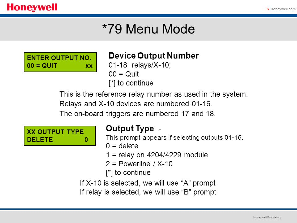 Honeywell Proprietary Honeywell.com  *79 Menu Mode ENTER OUTPUT NO. 00 = QUIT xx Device Output Number 01-18 relays/X-10; 00 = Quit [*] to continue XX